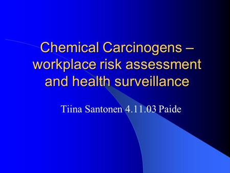 Chemical Carcinogens – workplace risk assessment and health surveillance Tiina Santonen 4.11.03 Paide.