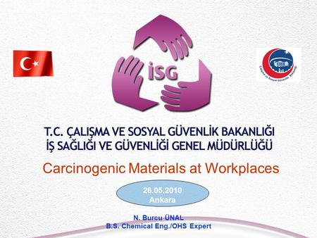 26.05.2010 Ankara N. Burcu ÜNAL B.S. Chemical Eng./OHS Expert Carcinogenic Materials at Workplaces.