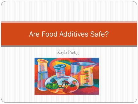 Kayla Pietig Are Food Additives Safe?. What exactly is a food additive? Technically a food additive is anything that you add to your food! Legally…