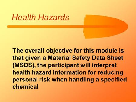 Health Hazards The overall objective for this module is that given a Material Safety Data Sheet (MSDS), the participant will interpret health hazard information.