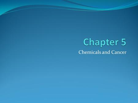 Chapter 5 Chemicals and Cancer.