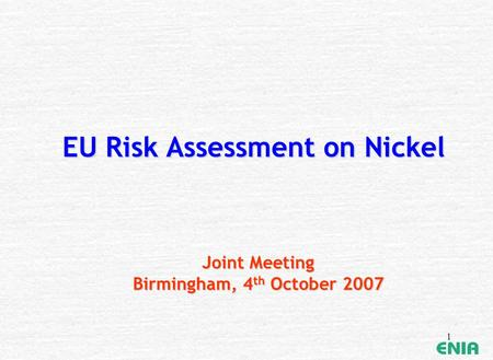 1 EU Risk Assessment on Nickel Joint Meeting Birmingham, 4 th October 2007.