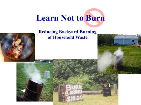 Learn Not to Burn Reducing Backyard Burning of Household Waste.