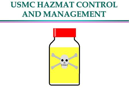 USMC HAZMAT CONTROL AND MANAGEMENT. HAZMAT POINTS OF CONTACT l NAVSAFECEN ENVIRONMENTAL HEALTH DIVISION (LT BOBICH) l DSN564-3520 X 7151 l COMM (757)