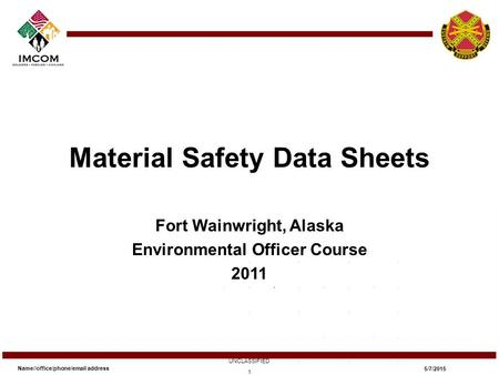 Material Safety Data Sheets Fort Wainwright, Alaska Environmental Officer Course 2011 Name//office/phone/email address UNCLASSIFIED 5/7/2015 1.