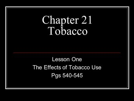 Chapter 21 Tobacco Lesson One The Effects of Tobacco Use Pgs 540-545.