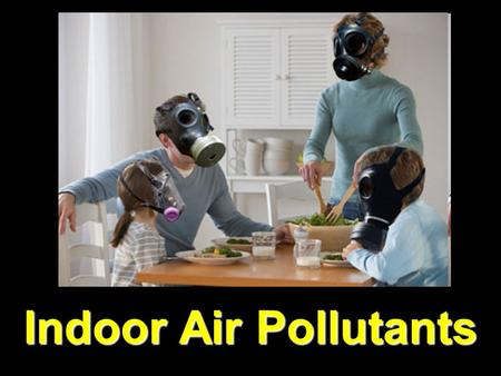 Indoor Air Pollutants Smoking Nation's leading cause of preventable death 1205 deaths per day =418,000/yr.