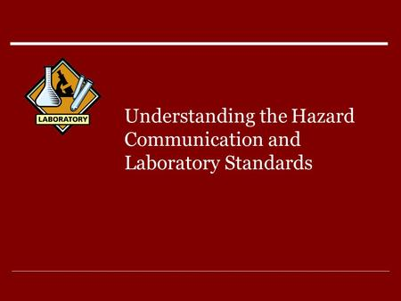 Understanding the Hazard Communication and Laboratory Standards.