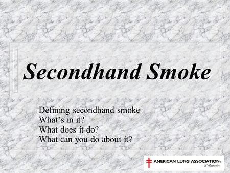 Secondhand Smoke Defining secondhand smoke What's in it? What does it do? What can you do about it?