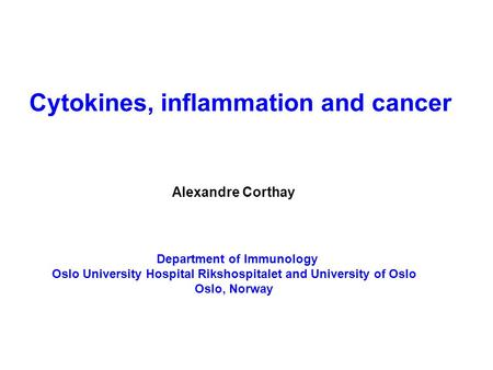 Cytokines, inflammation and cancer Alexandre Corthay Department of Immunology Oslo University Hospital Rikshospitalet and University of Oslo Oslo, Norway.