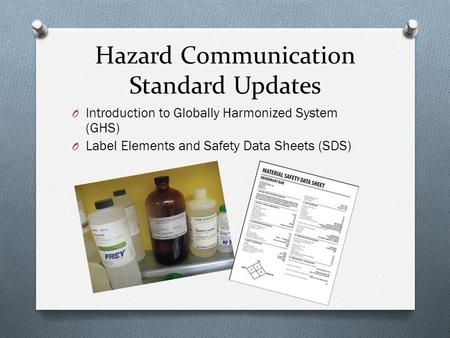 Hazard Communication Standard Updates O Introduction to Globally Harmonized System (GHS) O Label Elements and Safety Data Sheets (SDS)