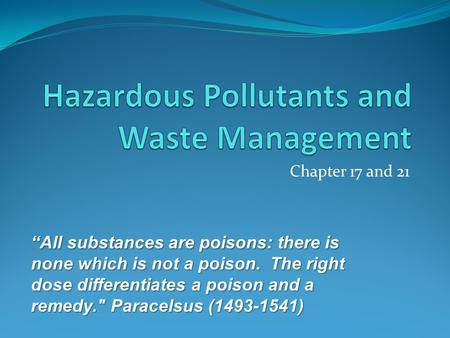 "Chapter 17 and 21 ""All substances are poisons: there is none which is not a poison. The right dose differentiates a poison and a remedy. Paracelsus (1493-1541)"