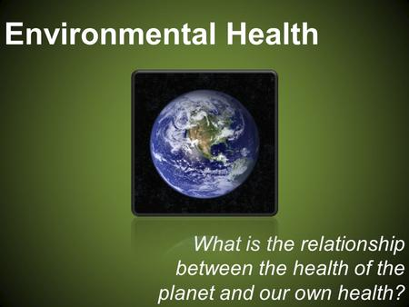 Environmental Health What is the relationship between the health of the planet and our own health?