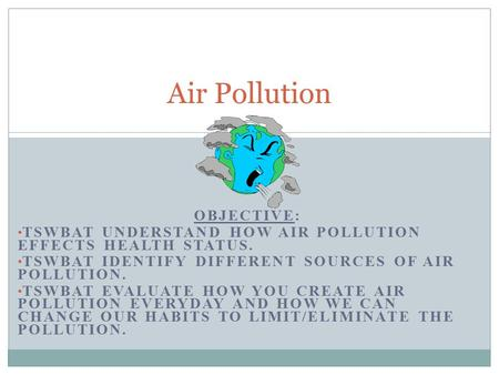 OBJECTIVE: TSWBAT UNDERSTAND HOW AIR POLLUTION EFFECTS HEALTH STATUS. TSWBAT IDENTIFY DIFFERENT SOURCES OF AIR POLLUTION. TSWBAT EVALUATE HOW YOU CREATE.