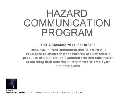 HAZARD COMMUNICATIONS / E N V I R O N H & S T R A I N I N G P R O G R A M HAZARD COMMUNICATION PROGRAM OSHA Standard 29 CFR 1910.1200 The OSHA hazard communication.