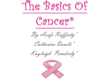 The Basics Of Cancer* By Aoife Rafferty* Catherine Quaile* Kayleigh Powderly*
