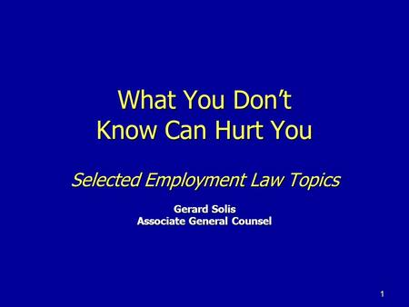 1 What You Don't Know Can Hurt You Selected Employment Law Topics Gerard Solis Associate General Counsel.