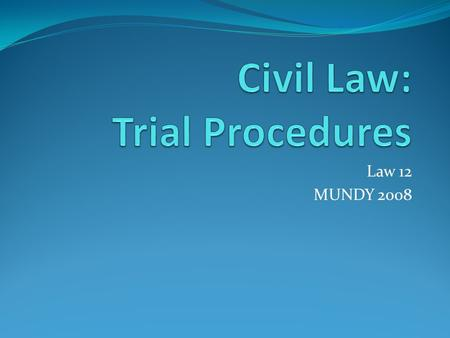 Law 12 MUNDY 2008. Civil Trials – Introduction Civil lawsuit involves disputes between two individuals, groups or corporations/organizations called =