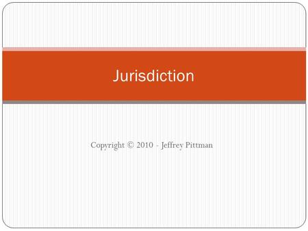Copyright © 2010 - Jeffrey Pittman Jurisdiction. Pittman - Cyberlaw & E-Commerce 2 Jurisdiction refers to a court's power to hear and decide a case –