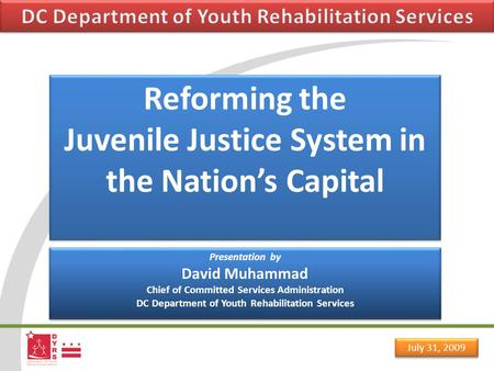 July 31, 2009 Reforming the Juvenile Justice System in the Nation's Capital Reforming the Juvenile Justice System in the Nation's Capital Presentation.
