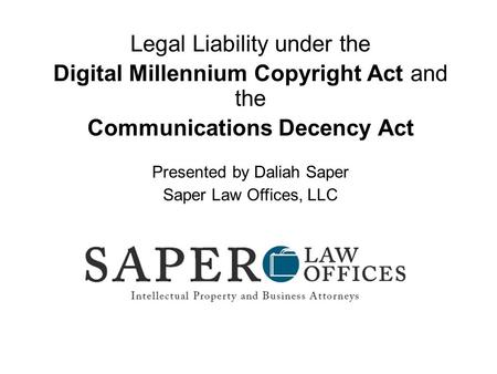 Legal Liability under the Digital Millennium Copyright Act and the Communications Decency Act Presented by Daliah Saper Saper Law Offices, LLC.