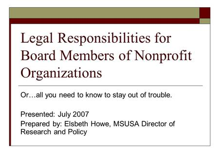 Legal Responsibilities for Board Members of Nonprofit Organizations Or…all you need to know to stay out of trouble. Presented: July 2007 Prepared by: Elsbeth.