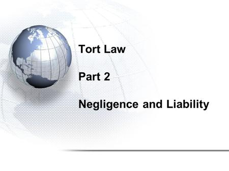 "Tort Law Part 2 Negligence and Liability. Negligence Most common tort Accidental or Unintentional Tort Failure to show a degree of care that a ""reasonable"""