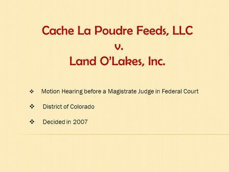 Cache La Poudre Feeds, LLC v. Land O'Lakes, Inc.  Motion Hearing before a Magistrate Judge in Federal Court  District of Colorado  Decided in 2007.