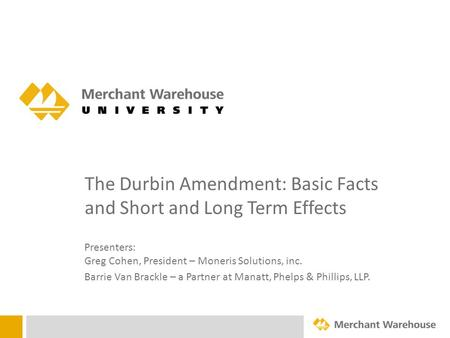 The Durbin Amendment: Basic Facts and Short and Long Term Effects Presenters: Greg Cohen, President – Moneris Solutions, inc. Barrie Van Brackle – a Partner.