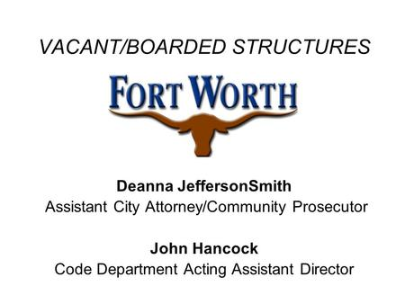 VACANT/BOARDED STRUCTURES Deanna JeffersonSmith Assistant City Attorney/Community Prosecutor John Hancock Code Department Acting Assistant Director.