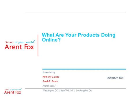 What Are Your Products Doing Online? Presented by Anthony V. Lupo Sarah E. Bruno Arent Fox LLP Washington, DC | New York, NY | Los Angeles, CA August 20,