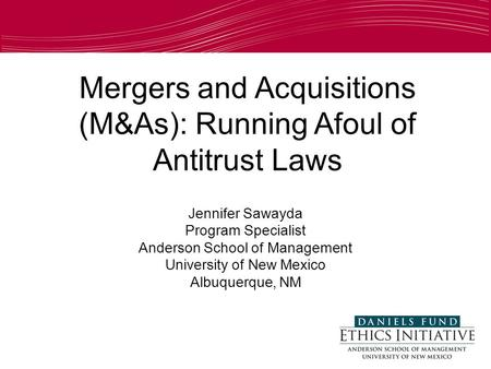 Mergers and Acquisitions (M&As): Running Afoul of Antitrust Laws Jennifer Sawayda Program Specialist Anderson School of Management University of New Mexico.