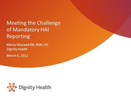 Meeting the Challenge of Mandatory HAI Reporting Marcy Maxwell RN, BSN, CIC Dignity Health March 6, 2012.