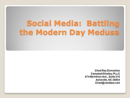 Social Media: Battling the Modern Day Medusa Chad Ray Donnahoo Campbell Shatley, PLLC 674 Merrimon Ave., Suite 210 Asheville, NC 28804