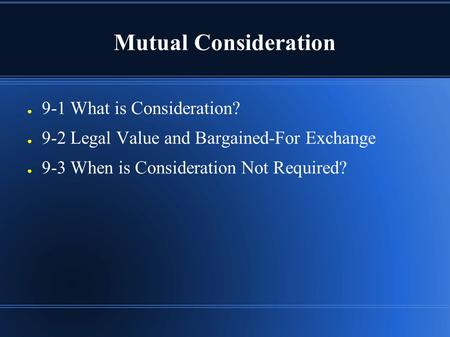Mutual Consideration ● 9-1 What is Consideration? ● 9-2 Legal Value and Bargained-For Exchange ● 9-3 When is Consideration Not Required?