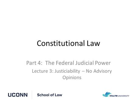 Constitutional Law Part 4: The Federal Judicial Power Lecture 3: Justiciability – No Advisory Opinions.