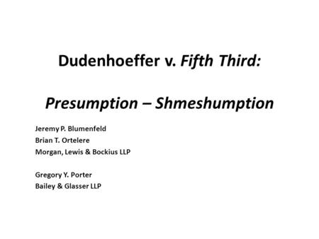 Dudenhoeffer v. Fifth Third: Presumption – Shmeshumption Jeremy P. Blumenfeld Brian T. Ortelere Morgan, Lewis & Bockius LLP Gregory Y. Porter Bailey &