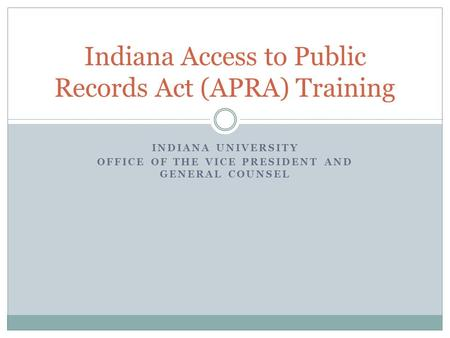 INDIANA UNIVERSITY OFFICE OF THE VICE PRESIDENT AND GENERAL COUNSEL Indiana Access to Public Records Act (APRA) Training.