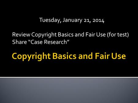 "Tuesday, January 21, 2014 Review Copyright Basics and Fair Use (for test) Share ""Case Research"""