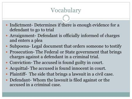 Vocabulary Indictment- Determines if there is enough evidence for a defendant to go to trial Arraignment- Defendant is officially informed of charges and.
