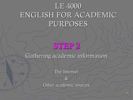 1 LE 4000 ENGLISH FOR ACADEMIC PURPOSES STEP 2 Gathering academic information The Internet & Other academic sources.