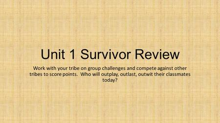 Unit 1 Survivor Review Work with your tribe on group challenges and compete against other tribes to score points. Who will outplay, outlast, outwit their.