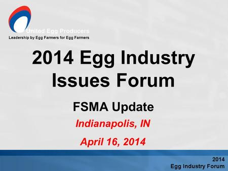 Leadership by Egg Farmers for Egg Farmers Indianapolis, IN April 16, 2014 2014 Egg Industry Issues Forum FSMA Update 2014 Egg Industry Forum.