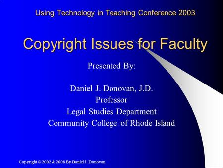 Copyright © 2002 & 2008 By Daniel J. Donovan Using Technology in Teaching Conference 2003 Copyright Issues for Faculty Presented By: Daniel J. Donovan,