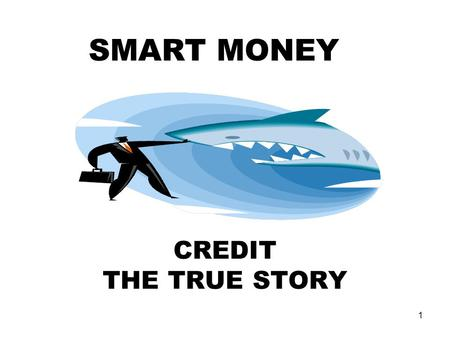 1 CREDIT THE TRUE STORY SMART MONEY. 2 What is Credit? An arrangement to receive cash, goods, or services now, and pay for them in the future. A claim.