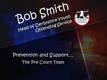 Bob Smith Head of Derbyshire Youth Offending Service Prevention and Support… The Pre Court Team.
