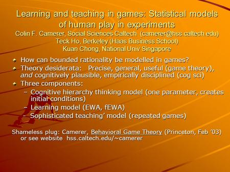 Learning and teaching in games: Statistical models of human play in experiments Colin F. Camerer, Social Sciences Caltech Teck.