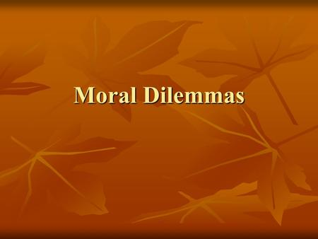 Moral Dilemmas. Moral dilemmas A situation in which, whatever choice is made, the agent commits a moral wrong.