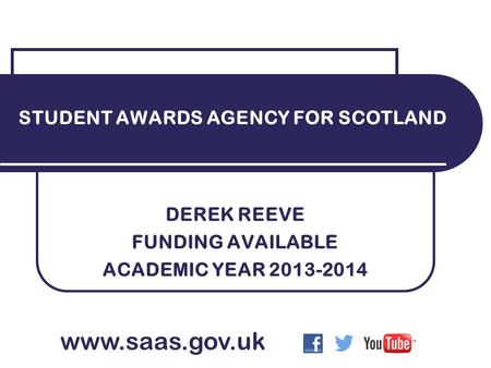 DEREK REEVE FUNDING AVAILABLE ACADEMIC YEAR 2013-2014 STUDENT AWARDS AGENCY FOR SCOTLAND www.saas.gov.uk.