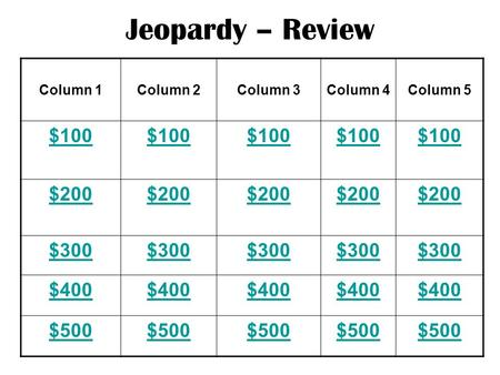 Jeopardy – Review Column 1Column 2Column 3Column 4Column 5 $100 $200 $300 $400 $500.